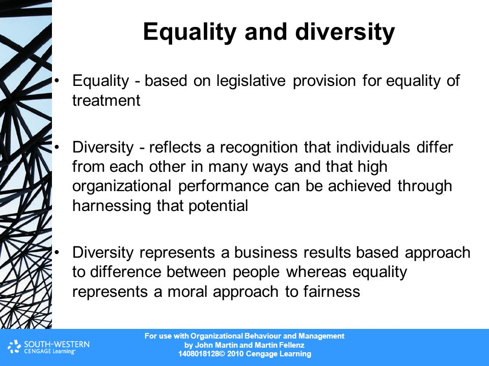 For use with Organizational Behaviour and Management by John Martin and Martin Fellenz © 2010 Cengage Learning Equality and diversity Equality - based on legislative provision for equality of treatment Diversity - reflects a recognition that individuals differ from each other in many ways and that high organizational performance can be achieved through harnessing that potential Diversity represents a business results based approach to difference between people whereas equality represents a moral approach to fairness