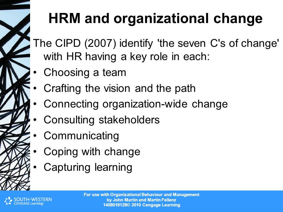 For use with Organizational Behaviour and Management by John Martin and Martin Fellenz 1408018128© 2010 Cengage Learning HRM and organizational change The CIPD (2007) identify the seven C s of change with HR having a key role in each: Choosing a team Crafting the vision and the path Connecting organization-wide change Consulting stakeholders Communicating Coping with change Capturing learning