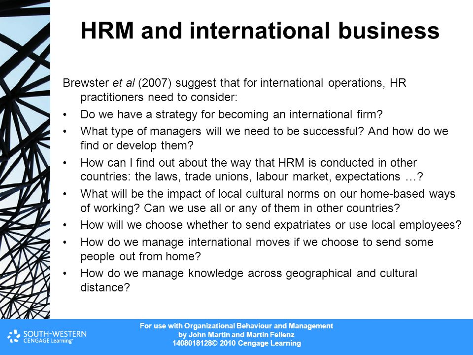 For use with Organizational Behaviour and Management by John Martin and Martin Fellenz © 2010 Cengage Learning HRM and international business Brewster et al (2007) suggest that for international operations, HR practitioners need to consider: Do we have a strategy for becoming an international firm.
