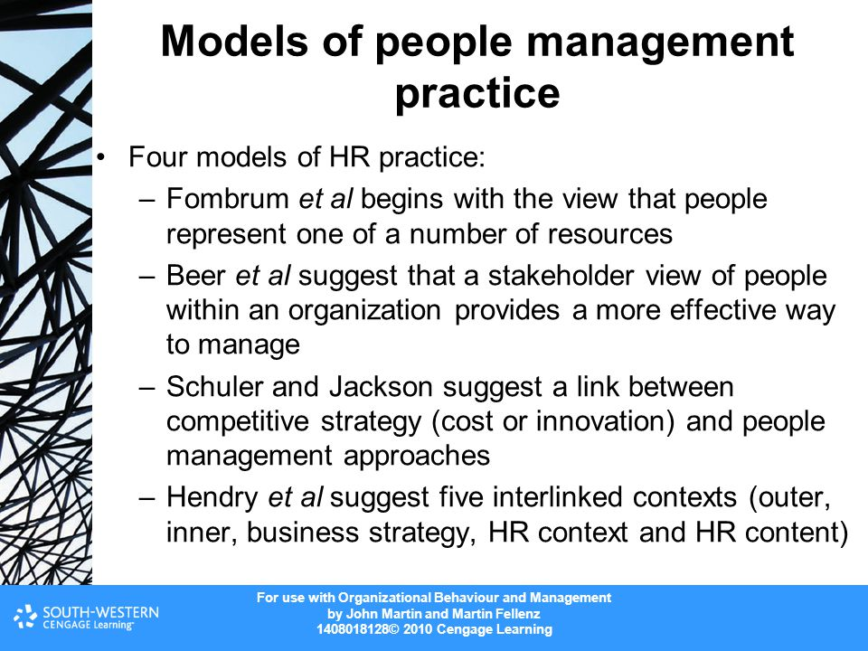 For use with Organizational Behaviour and Management by John Martin and Martin Fellenz 1408018128© 2010 Cengage Learning Models of people management practice Four models of HR practice: –Fombrum et al begins with the view that people represent one of a number of resources –Beer et al suggest that a stakeholder view of people within an organization provides a more effective way to manage –Schuler and Jackson suggest a link between competitive strategy (cost or innovation) and people management approaches –Hendry et al suggest five interlinked contexts (outer, inner, business strategy, HR context and HR content)