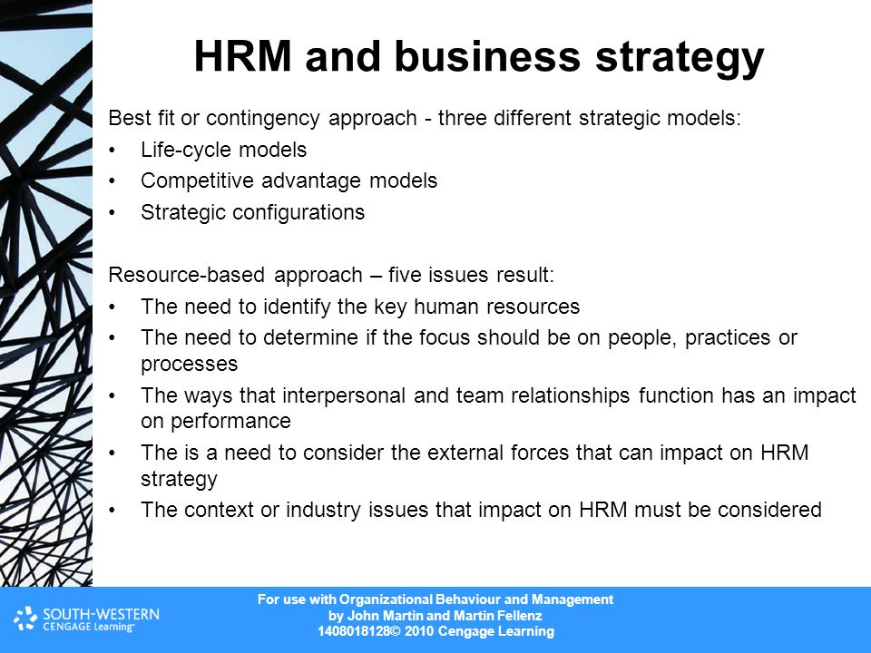For use with Organizational Behaviour and Management by John Martin and Martin Fellenz 1408018128© 2010 Cengage Learning HRM and business strategy Best fit or contingency approach - three different strategic models: Life-cycle models Competitive advantage models Strategic configurations Resource-based approach – five issues result: The need to identify the key human resources The need to determine if the focus should be on people, practices or processes The ways that interpersonal and team relationships function has an impact on performance The is a need to consider the external forces that can impact on HRM strategy The context or industry issues that impact on HRM must be considered