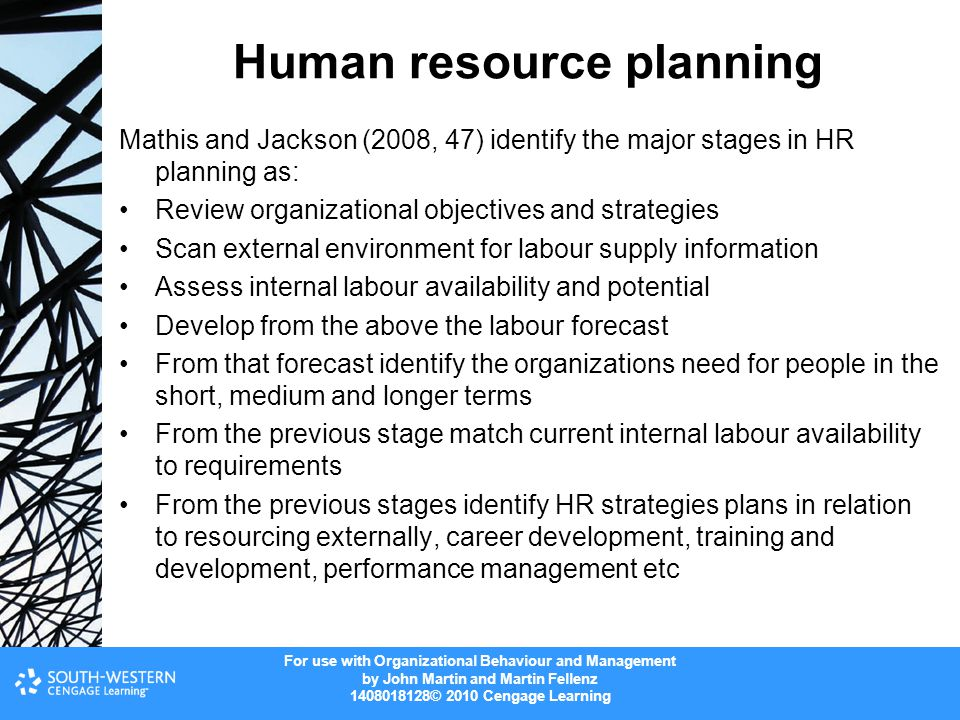 For use with Organizational Behaviour and Management by John Martin and Martin Fellenz © 2010 Cengage Learning Human resource planning Mathis and Jackson (2008, 47) identify the major stages in HR planning as: Review organizational objectives and strategies Scan external environment for labour supply information Assess internal labour availability and potential Develop from the above the labour forecast From that forecast identify the organizations need for people in the short, medium and longer terms From the previous stage match current internal labour availability to requirements From the previous stages identify HR strategies plans in relation to resourcing externally, career development, training and development, performance management etc