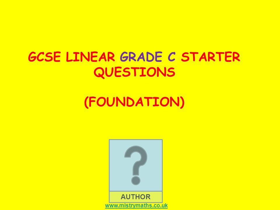AUTHOR GCSE LINEAR GRADE C STARTER QUESTIONS (FOUNDATION) www.mistrymaths.co.uk