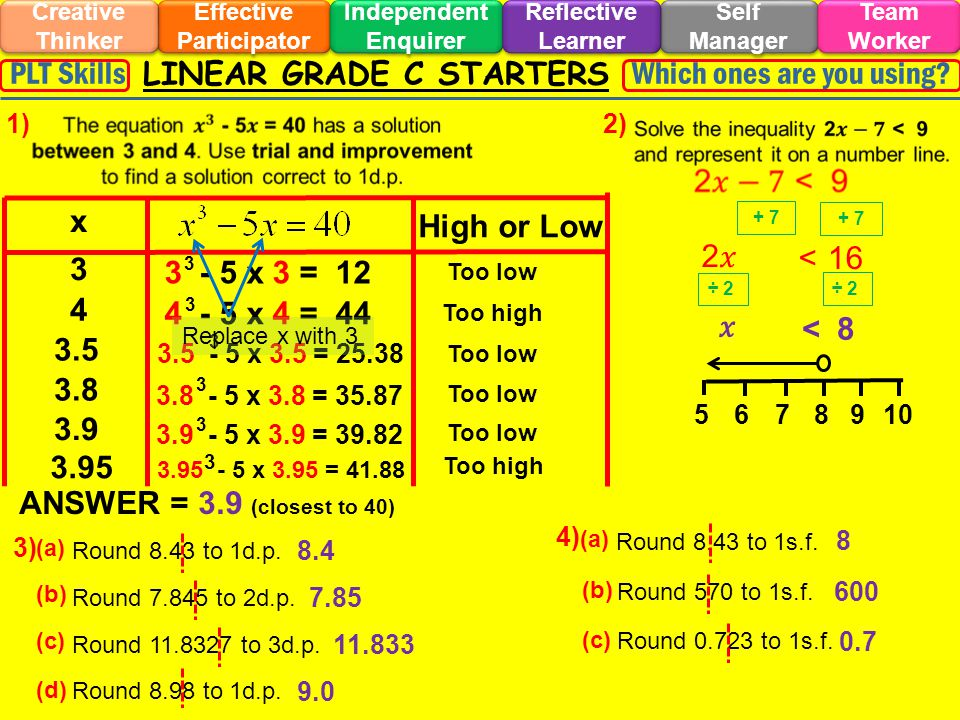 Too low LINEAR GRADE C STARTERS Effective Participator Self Manager Independent Enquirer Creative Thinker Team Worker Reflective Learner Which ones are you using?PLT Skills 1)2) 3) 4) x High or Low 3 3 - 5 x 3 = 12 3 Too low 4 4 - 5 x 4 = 44 3 Too high 3.5 3.5 - 5 x 3.5 = 25.38 3 Too low 3.8 3.8 - 5 x 3.8 = 35.87 3 3.9 3.9 - 5 x 3.9 = 39.82 3 Too low Replace x with 3 3.95 3.95 - 5 x 3.95 = 41.88 3 Too high ANSWER = 3.9 (closest to 40) + 7 2 < 16 ÷ 2 < 8 5678910 (a) Round 8.43 to 1d.p.