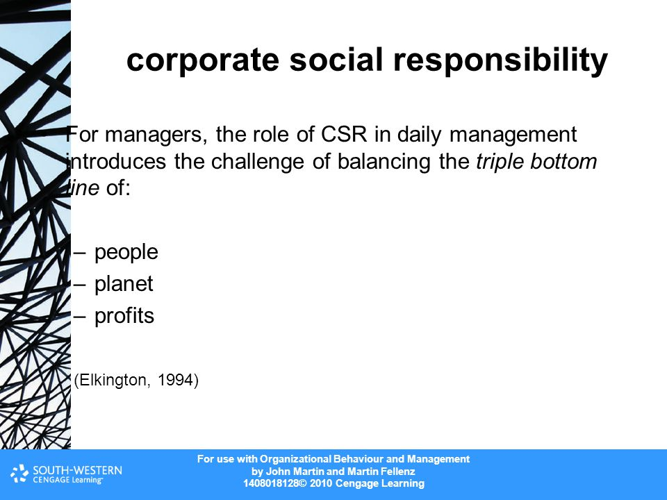 For use with Organizational Behaviour and Management by John Martin and Martin Fellenz 1408018128© 2010 Cengage Learning corporate social responsibility For managers, the role of CSR in daily management introduces the challenge of balancing the triple bottom line of: –people –planet –profits (Elkington, 1994)