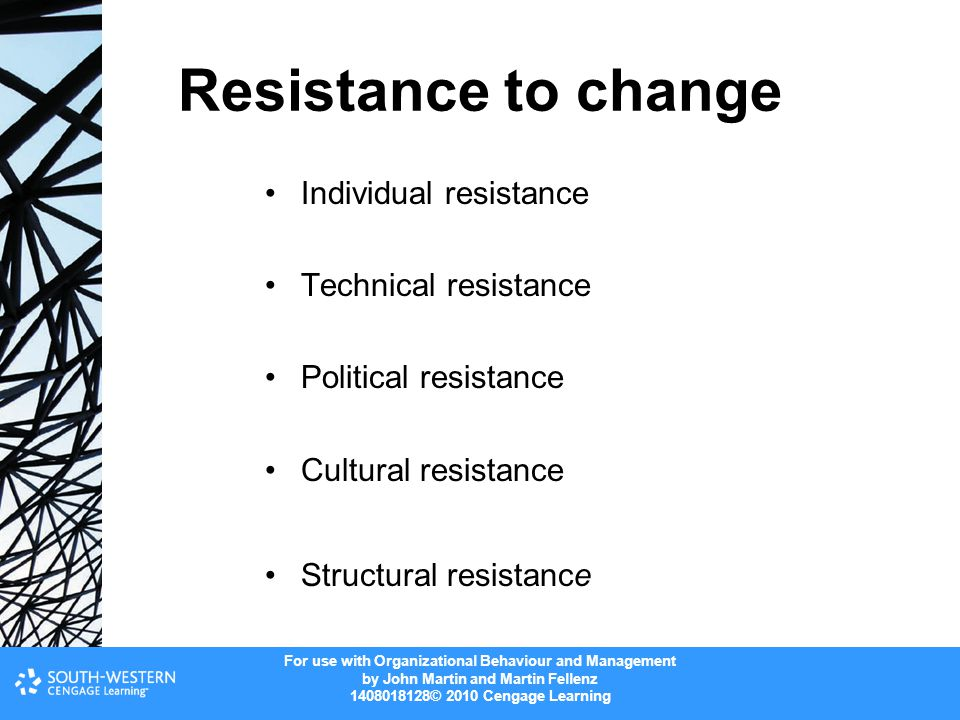 For use with Organizational Behaviour and Management by John Martin and Martin Fellenz 1408018128© 2010 Cengage Learning Resistance to change Individual resistance Technical resistance Political resistance Cultural resistance Structural resistance