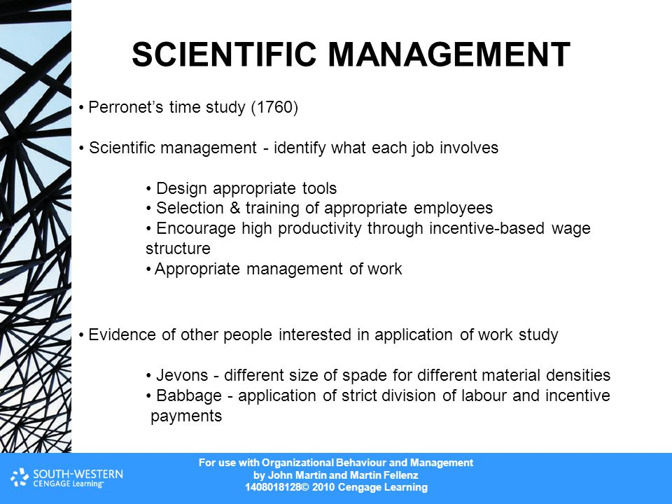 For use with Organizational Behaviour and Management by John Martin and Martin Fellenz 1408018128© 2010 Cengage Learning SCIENTIFIC MANAGEMENT Perronet's time study (1760) Scientific management - identify what each job involves Design appropriate tools Selection & training of appropriate employees Encourage high productivity through incentive-based wage structure Appropriate management of work Evidence of other people interested in application of work study Jevons - different size of spade for different material densities Babbage - application of strict division of labour and incentive payments