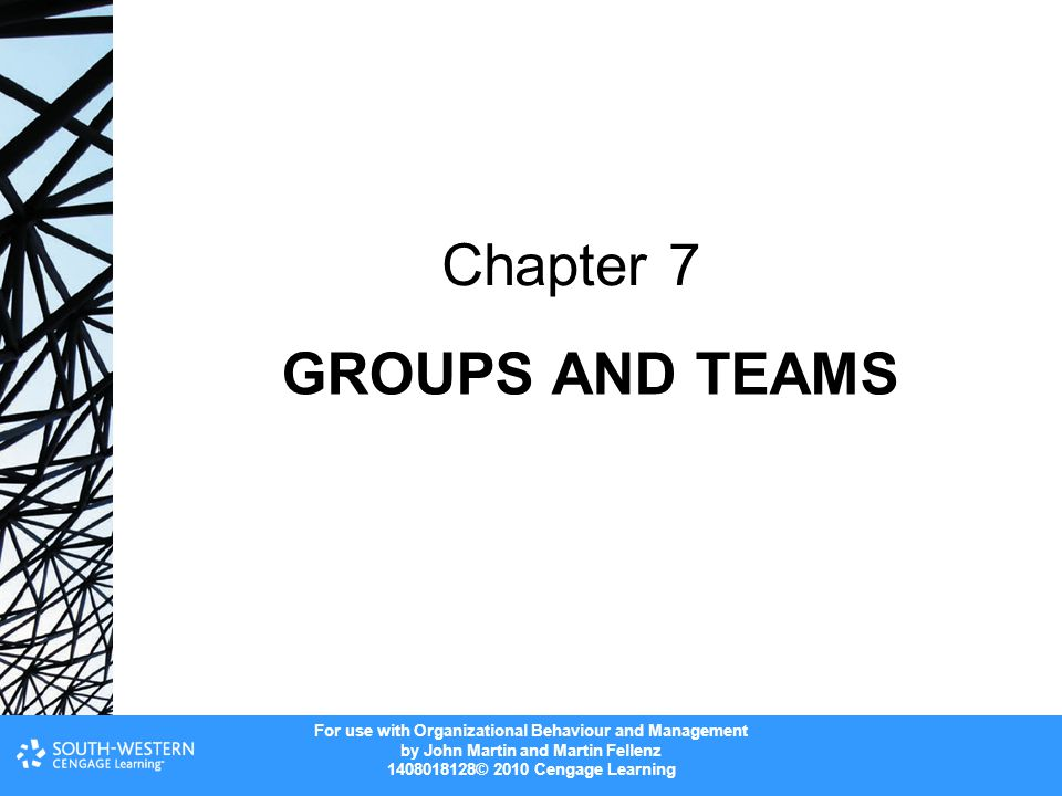 For use with Organizational Behaviour and Management by John Martin and Martin Fellenz 1408018128© 2010 Cengage Learning GROUPS AND TEAMS Chapter 7