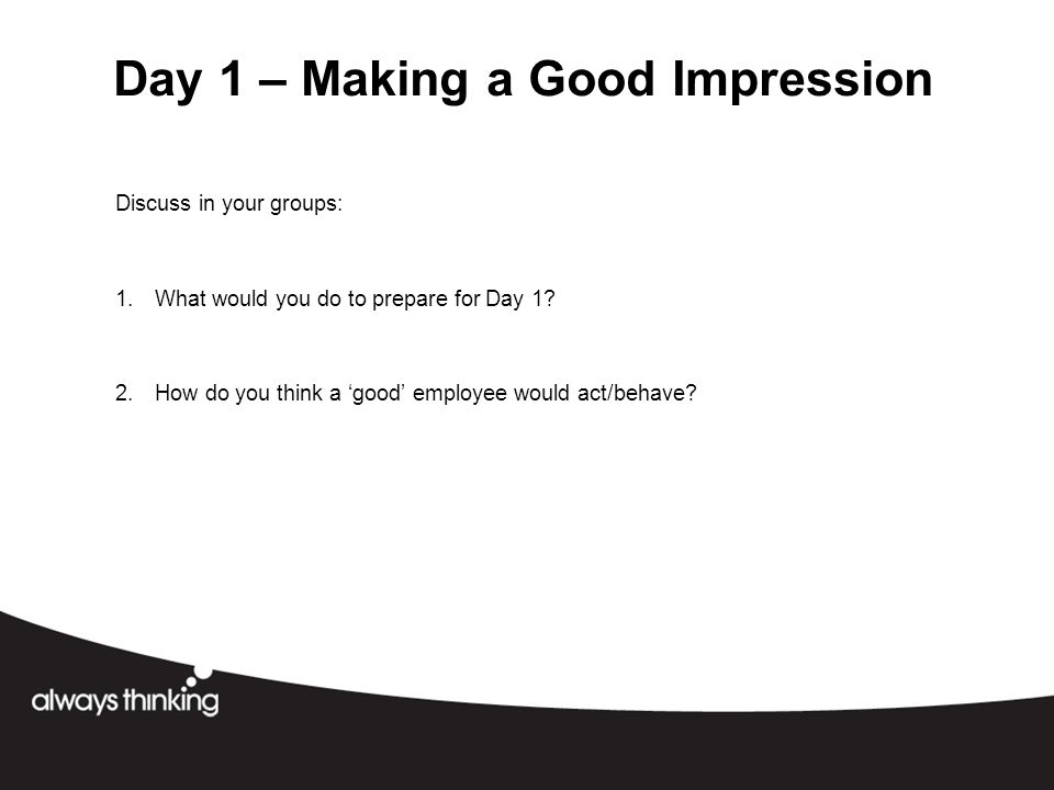 Day 1 – Making a Good Impression Discuss in your groups: 1.What would you do to prepare for Day 1.