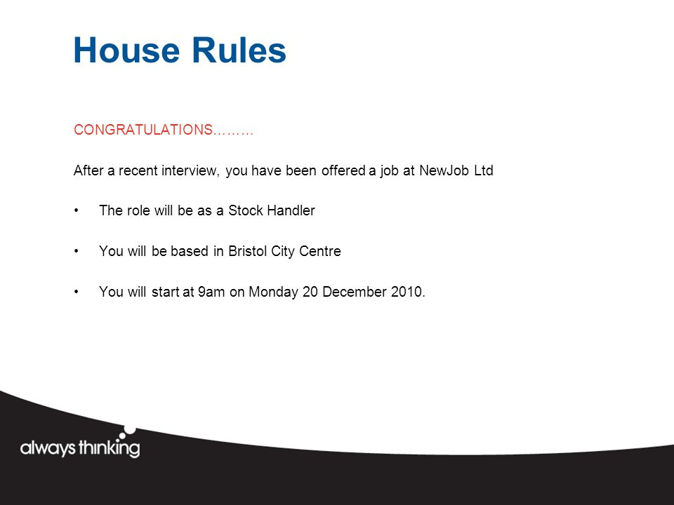 House Rules CONGRATULATIONS……… After a recent interview, you have been offered a job at NewJob Ltd The role will be as a Stock Handler You will be based in Bristol City Centre You will start at 9am on Monday 20 December 2010.