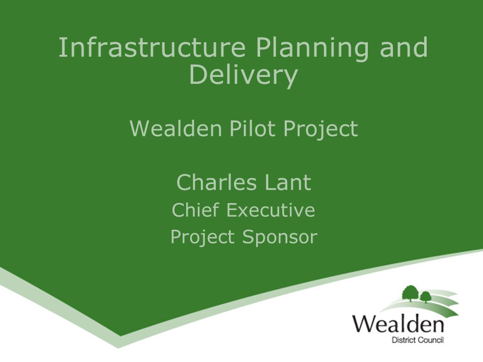 Infrastructure Planning and Delivery Wealden Pilot Project Charles Lant Chief Executive Project Sponsor