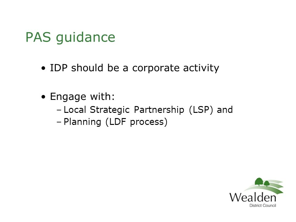 PAS guidance IDP should be a corporate activity Engage with: –Local Strategic Partnership (LSP) and –Planning (LDF process)