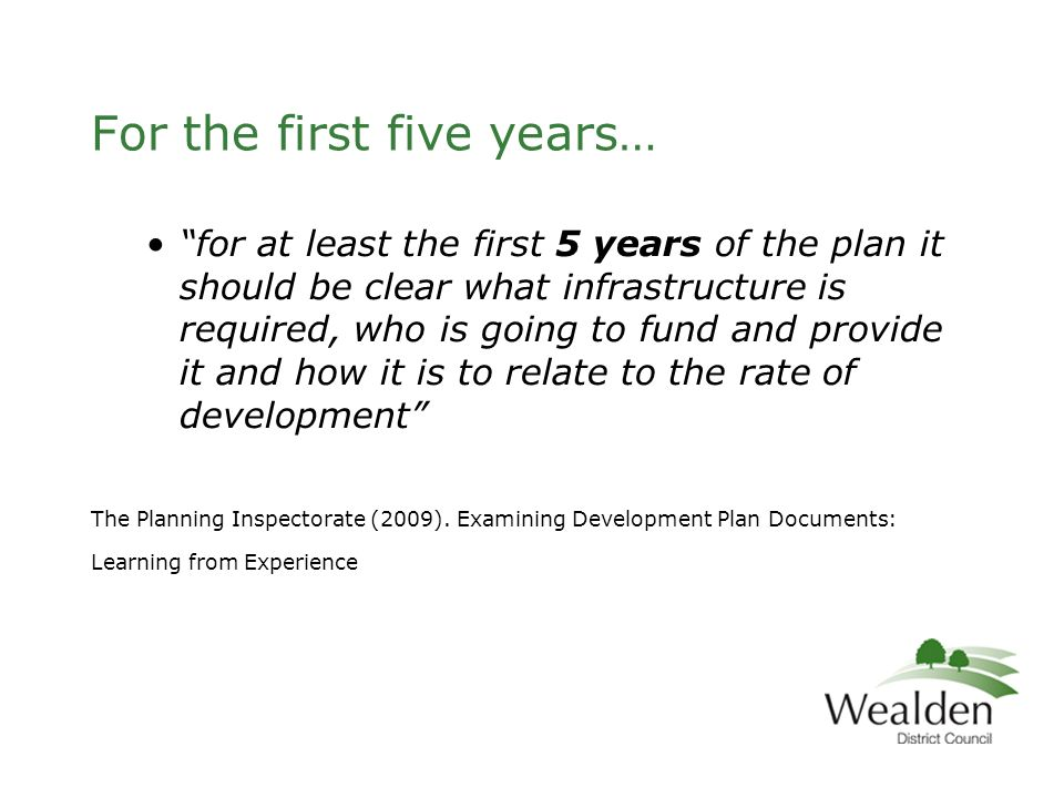 For the first five years… for at least the first 5 years of the plan it should be clear what infrastructure is required, who is going to fund and provide it and how it is to relate to the rate of development The Planning Inspectorate (2009).