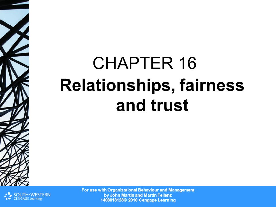 For use with Organizational Behaviour and Management by John Martin and Martin Fellenz 1408018128© 2010 Cengage Learning CHAPTER 16 Relationships, fairness and trust