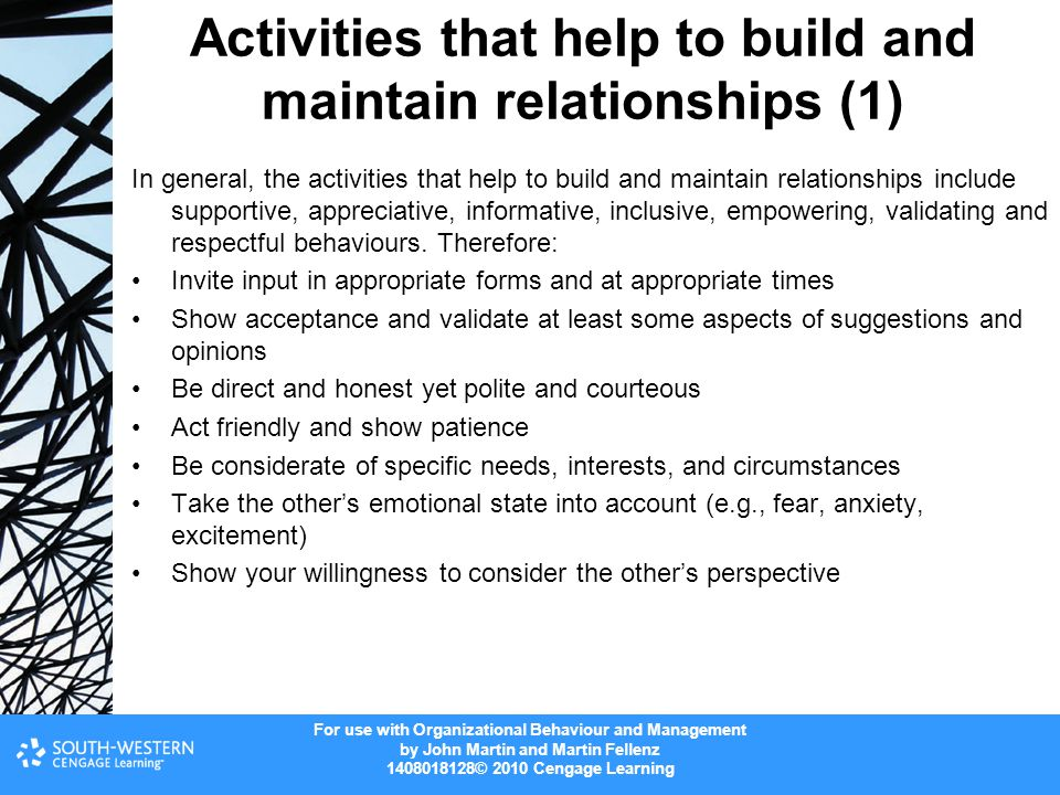 For use with Organizational Behaviour and Management by John Martin and Martin Fellenz 1408018128© 2010 Cengage Learning Activities that help to build and maintain relationships (1) In general, the activities that help to build and maintain relationships include supportive, appreciative, informative, inclusive, empowering, validating and respectful behaviours.