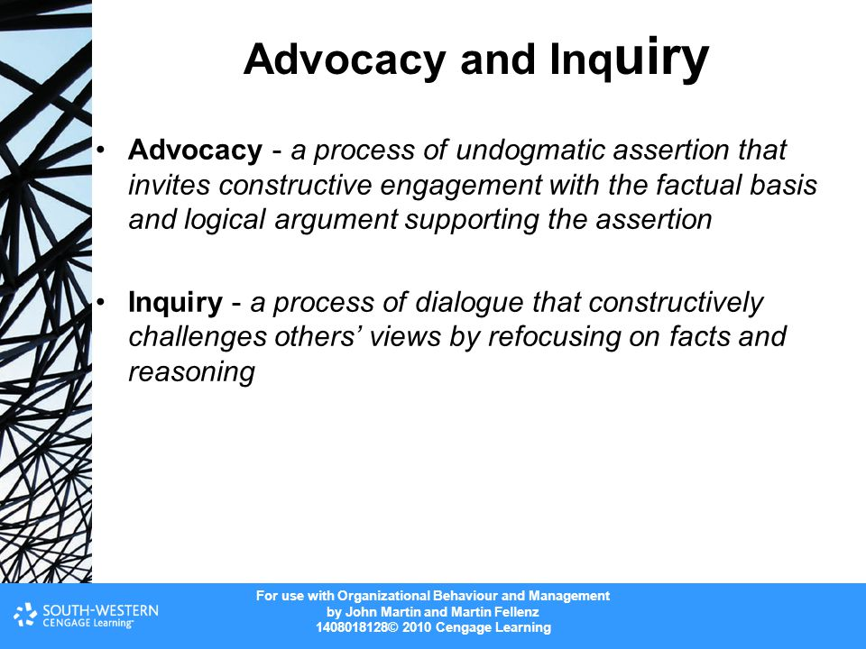 For use with Organizational Behaviour and Management by John Martin and Martin Fellenz 1408018128© 2010 Cengage Learning Advocacy and Inq uiry Advocacy - a process of undogmatic assertion that invites constructive engagement with the factual basis and logical argument supporting the assertion Inquiry - a process of dialogue that constructively challenges others' views by refocusing on facts and reasoning