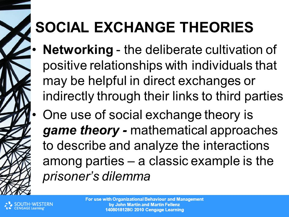For use with Organizational Behaviour and Management by John Martin and Martin Fellenz 1408018128© 2010 Cengage Learning SOCIAL EXCHANGE THEORIES Networking - the deliberate cultivation of positive relationships with individuals that may be helpful in direct exchanges or indirectly through their links to third parties One use of social exchange theory is game theory - mathematical approaches to describe and analyze the interactions among parties – a classic example is the prisoner's dilemma