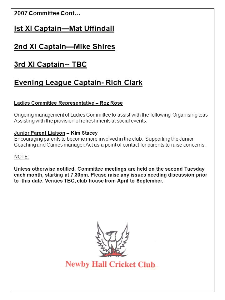 2007 Committee Cont… Ist XI Captain—Mat Uffindall 2nd XI Captain—Mike Shires 3rd XI Captain-- TBC Evening League Captain- Rich Clark Ladies Committee Representative – Roz Rose Ongoing management of Ladies Committee to assist with the following: Organising teas Assisting with the provision of refreshments at social events.