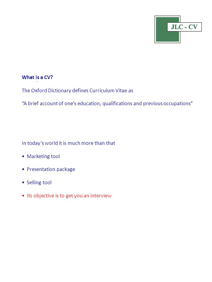"What is a CV? The Oxford Dictionary defines Curriculum Vitae as ""A brief account of one's education, qualifications and previous occupations"" In today"