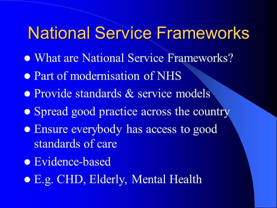National Service Framework for Coronary Heart Disease 10 year programme published by the government in 2000 Sets out 12 national standards for prevention and treatment of CHD Recommends service delivery models Gives milestones to mark progress Lays down audit requirements