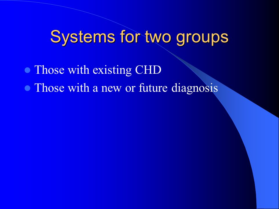 Systems for two groups Those with existing CHD Those with a new or future diagnosis