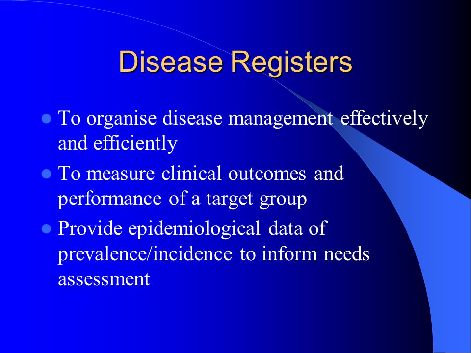 Disease Registers To organise disease management effectively and efficiently To measure clinical outcomes and performance of a target group Provide epidemiological data of prevalence/incidence to inform needs assessment
