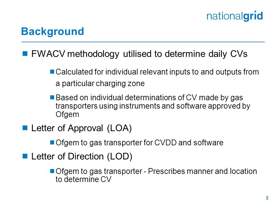 3 Background  FWACV methodology utilised to determine daily CVs  Calculated for individual relevant inputs to and outputs from a particular charging zone  Based on individual determinations of CV made by gas transporters using instruments and software approved by Ofgem  Letter of Approval (LOA)  Ofgem to gas transporter for CVDD and software  Letter of Direction (LOD)  Ofgem to gas transporter - Prescribes manner and location to determine CV