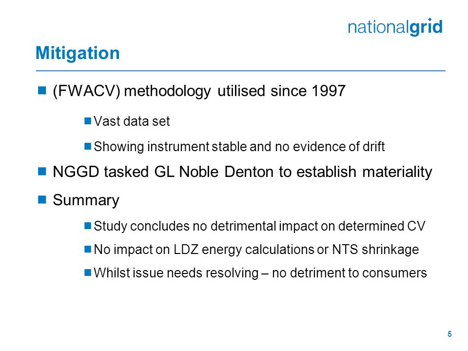 5 Mitigation  (FWACV) methodology utilised since 1997  Vast data set  Showing instrument stable and no evidence of drift  NGGD tasked GL Noble Denton to establish materiality  Summary  Study concludes no detrimental impact on determined CV  No impact on LDZ energy calculations or NTS shrinkage  Whilst issue needs resolving – no detriment to consumers