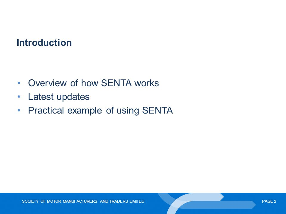 SOCIETY OF MOTOR MANUFACTURERS AND TRADERS LIMITEDPAGE 2 Introduction Overview of how SENTA works Latest updates Practical example of using SENTA