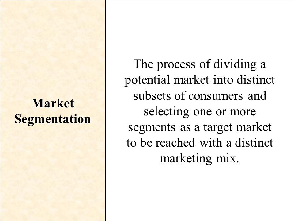 Market Segmentation The process of dividing a potential market into distinct subsets of consumers and selecting one or more segments as a target marke