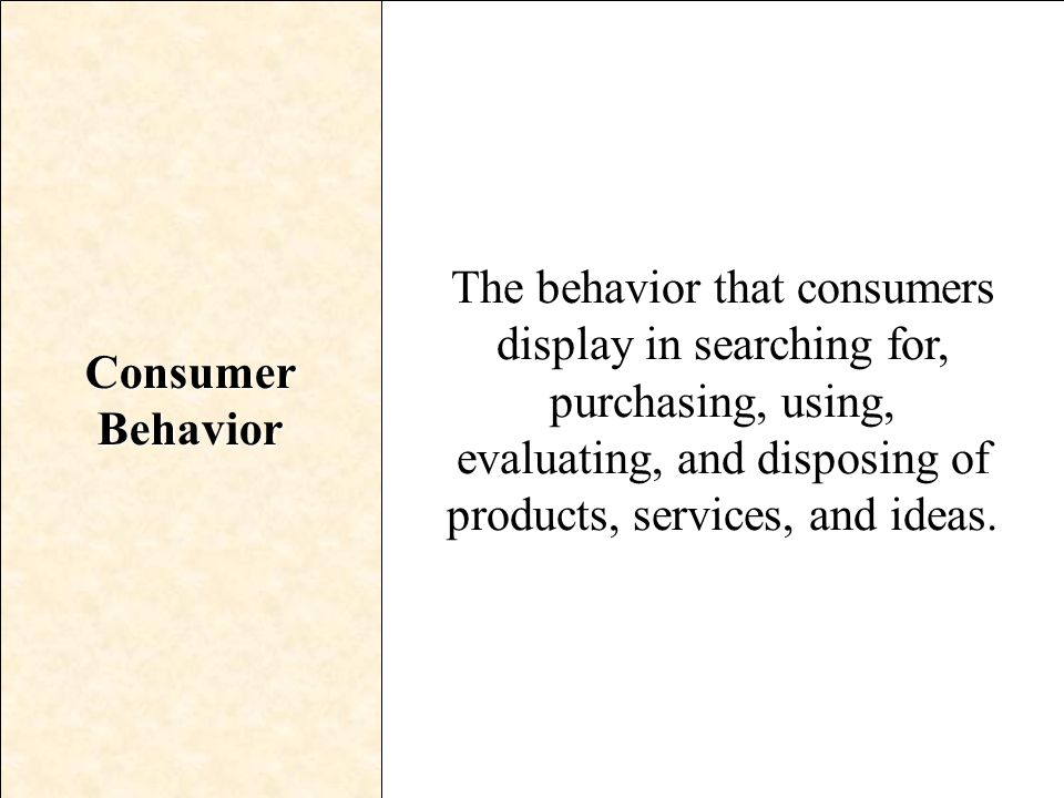 Consumer Behavior The behavior that consumers display in searching for, purchasing, using, evaluating, and disposing of products, services, and ideas.