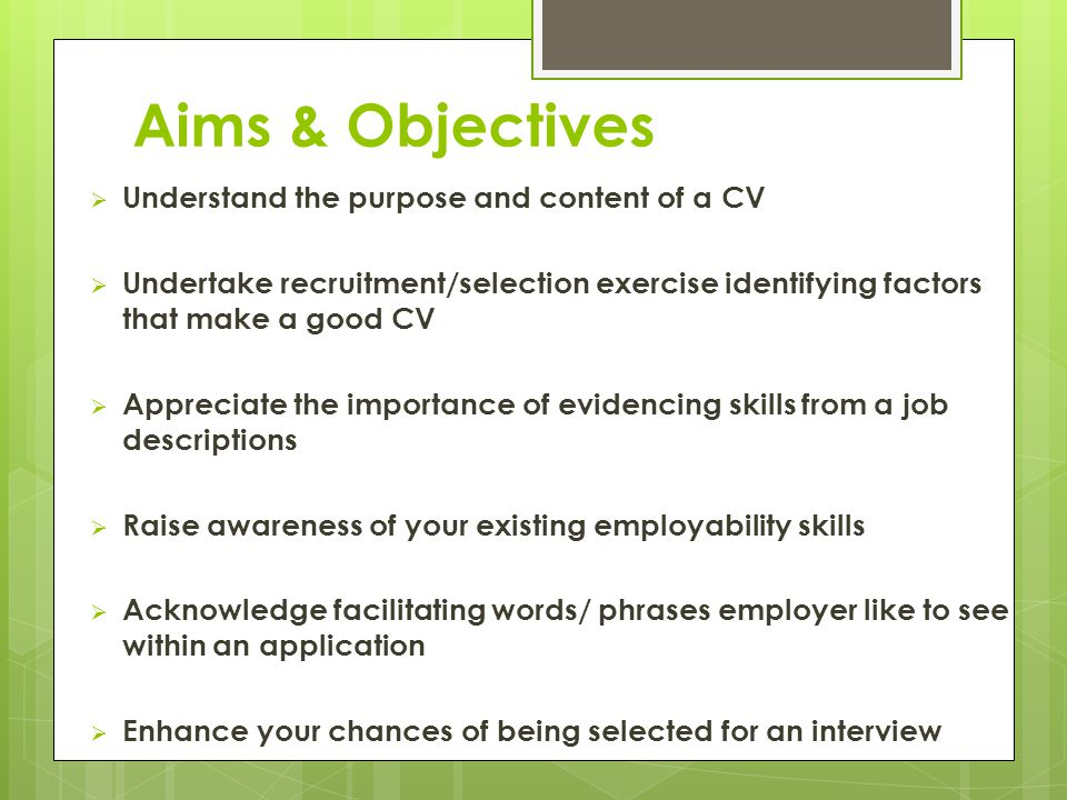 Aims & Objectives  Understand the purpose and content of a CV  Undertake recruitment/selection exercise identifying factors that make a good CV  Appreciate the importance of evidencing skills from a job descriptions  Raise awareness of your existing employability skills  Acknowledge facilitating words/ phrases employer like to see within an application  Enhance your chances of being selected for an interview