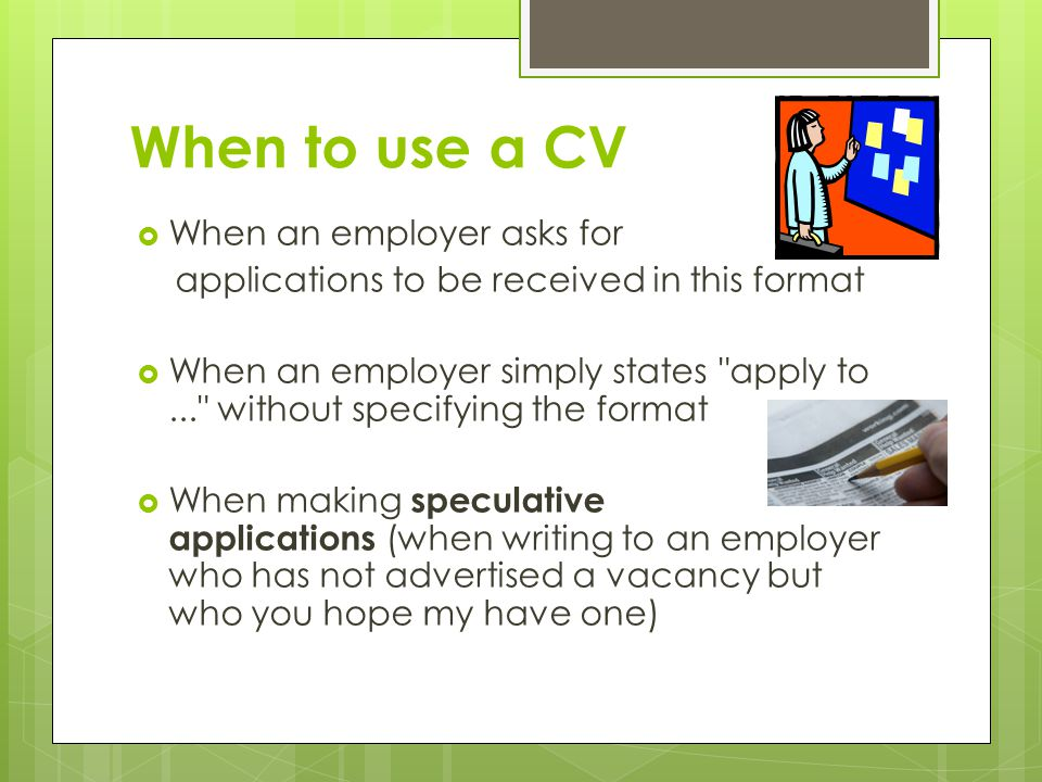 When to use a CV  When an employer asks for applications to be received in this format  When an employer simply states apply to... without specifying the format  When making speculative applications (when writing to an employer who has not advertised a vacancy but who you hope my have one)