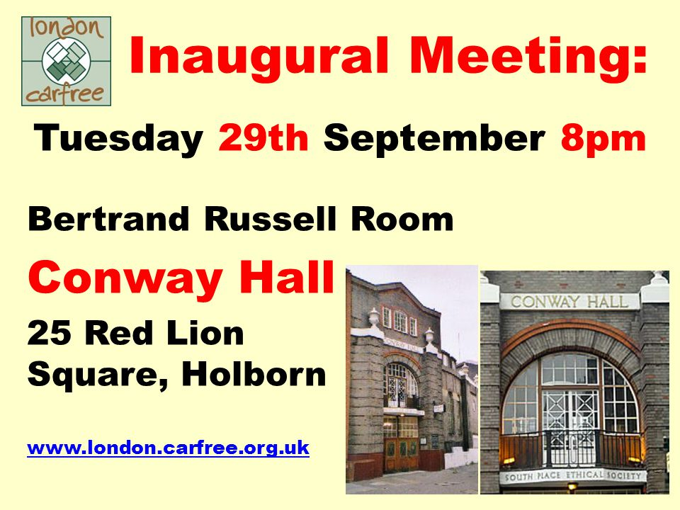 Inaugural Meeting: Tuesday 29th September 8pm Bertrand Russell Room Conway Hall 25 Red Lion Square, Holborn www.london.carfree.org.uk
