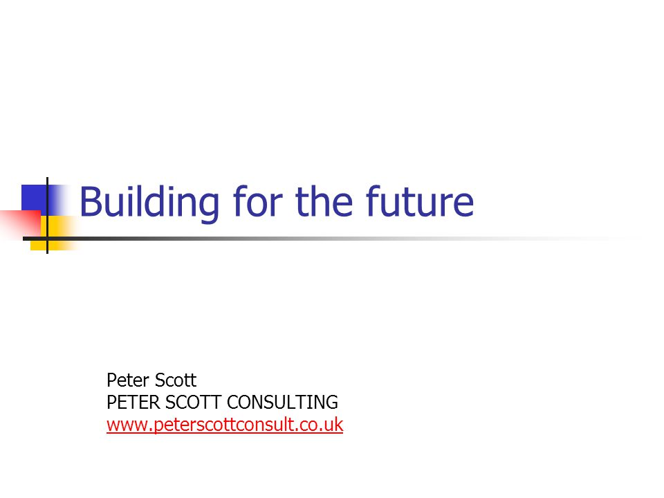 Building for the future Peter Scott PETER SCOTT CONSULTING www.peterscottconsult.co.uk