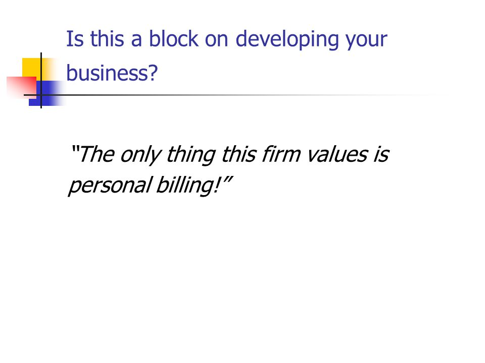 Is this a block on developing your business The only thing this firm values is personal billing!