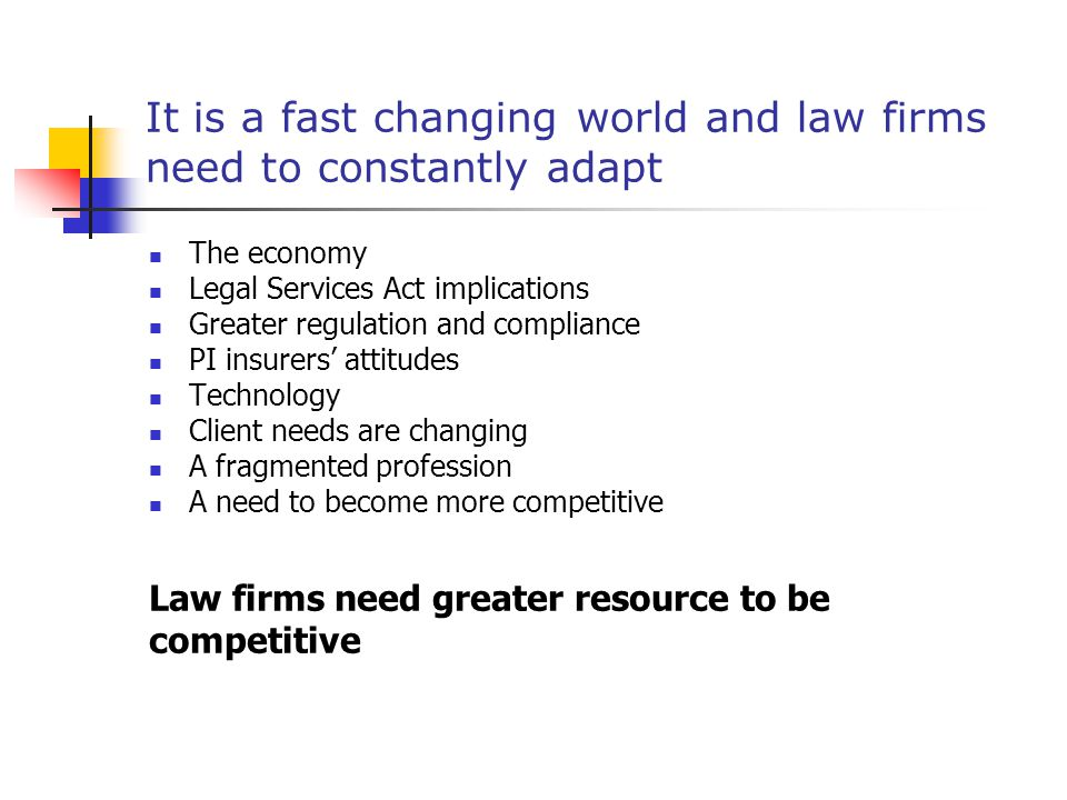 It is a fast changing world and law firms need to constantly adapt The economy Legal Services Act implications Greater regulation and compliance PI insurers' attitudes Technology Client needs are changing A fragmented profession A need to become more competitive Law firms need greater resource to be competitive