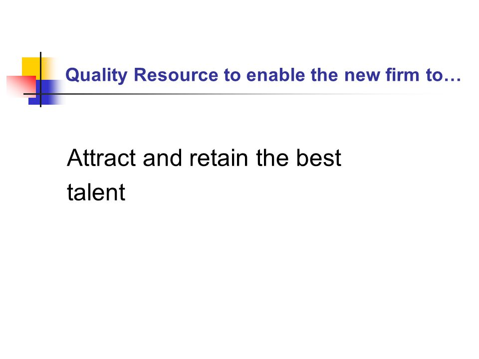 Quality Resource to enable the new firm to… Attract and retain the best talent