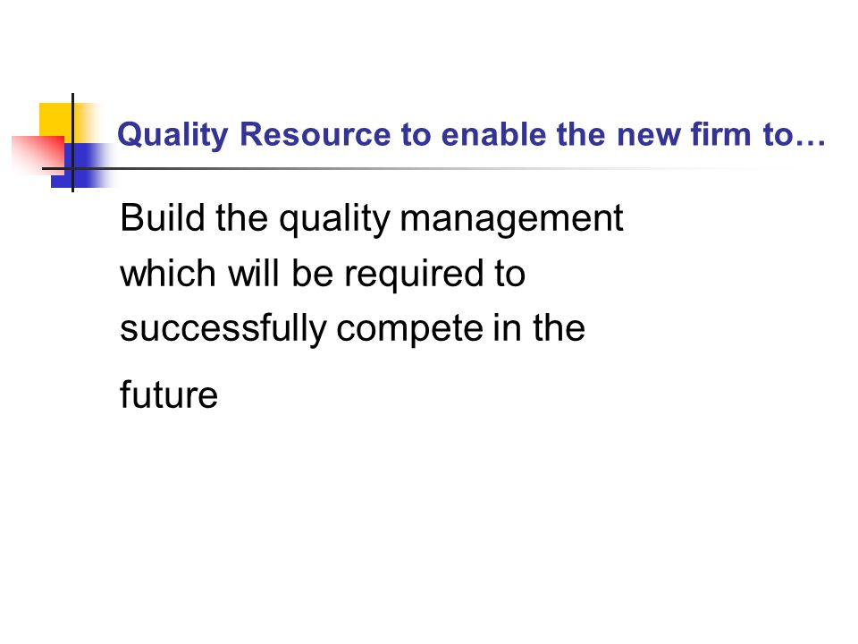 Quality Resource to enable the new firm to… Build the quality management which will be required to successfully compete in the future