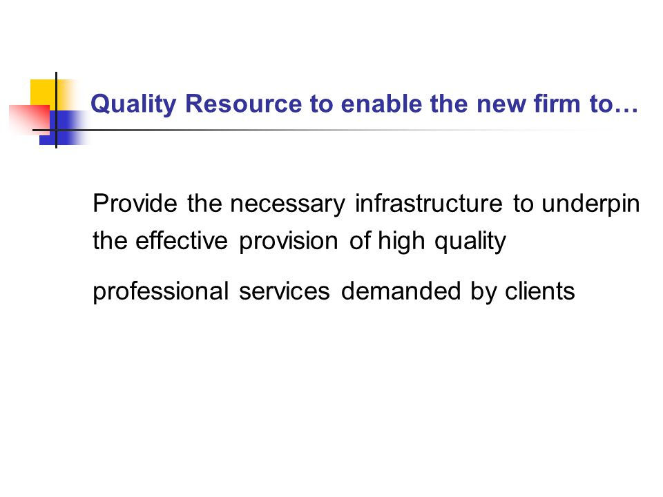 Quality Resource to enable the new firm to… Provide the necessary infrastructure to underpin the effective provision of high quality professional services demanded by clients