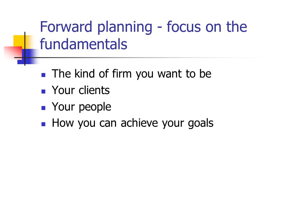 Forward planning - focus on the fundamentals The kind of firm you want to be Your clients Your people How you can achieve your goals