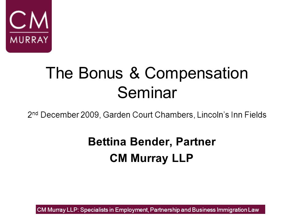 The Bonus & Compensation Seminar 2 nd December 2009, Garden Court Chambers, Lincoln's Inn Fields Bettina Bender, Partner CM Murray LLP CM Murray LLP: Specialists in Employment, Partnership and Business Immigration Law