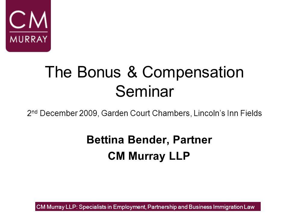 The Bonus & Compensation Seminar 2 nd December 2009, Garden Court Chambers, Lincoln's Inn Fields Bettina Bender, Partner CM Murray LLP CM Murray LLP: