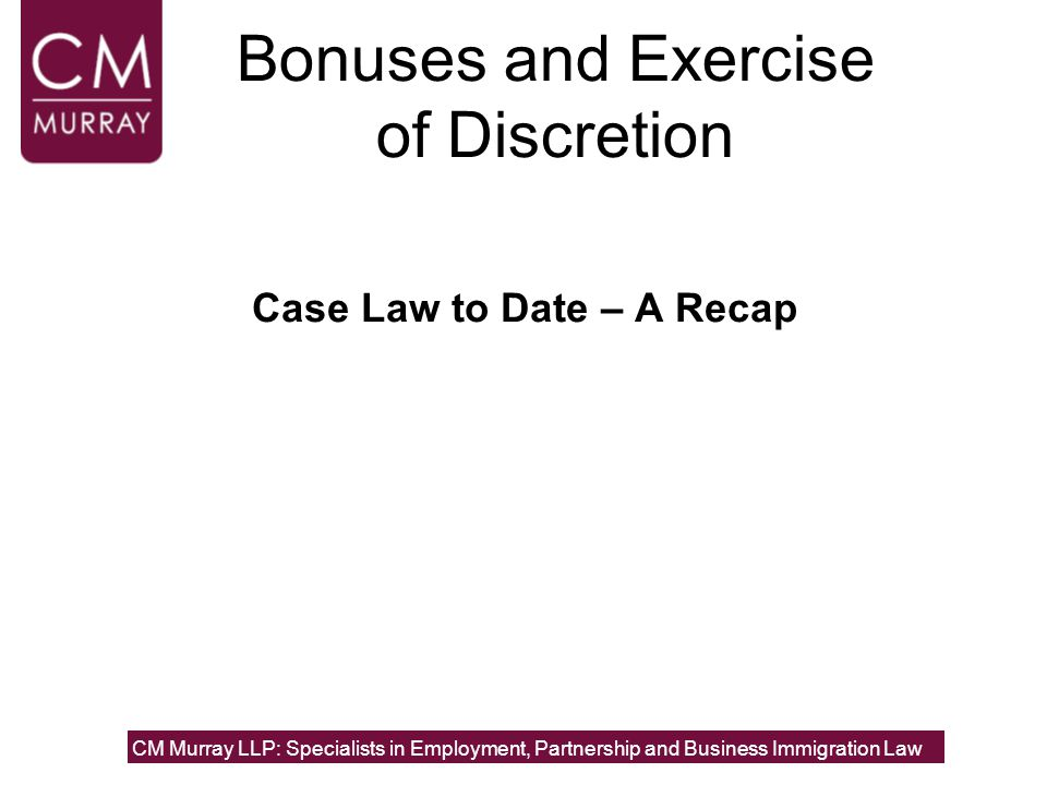 Bonuses and Exercise of Discretion Case Law to Date – A Recap CM Murray LLP: Specialists in Employment, Partnership and Business Immigration Law