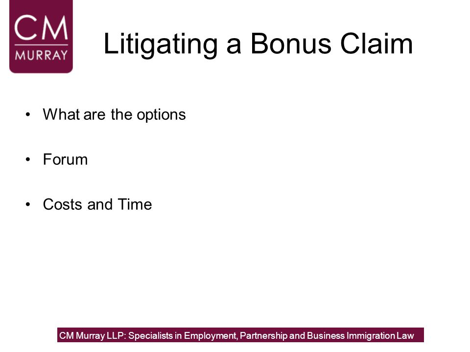 Litigating a Bonus Claim What are the options Forum Costs and Time CM Murray LLP: Specialists in Employment, Partnership and Business Immigration Law