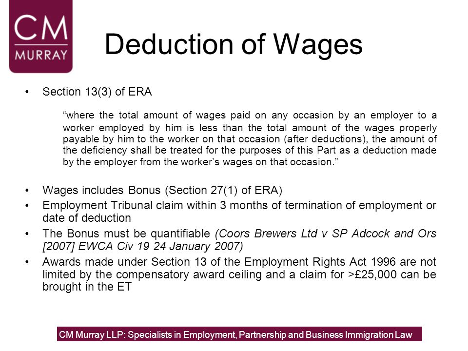 Deduction of Wages Section 13(3) of ERA where the total amount of wages paid on any occasion by an employer to a worker employed by him is less than the total amount of the wages properly payable by him to the worker on that occasion (after deductions), the amount of the deficiency shall be treated for the purposes of this Part as a deduction made by the employer from the worker's wages on that occasion. Wages includes Bonus (Section 27(1) of ERA) Employment Tribunal claim within 3 months of termination of employment or date of deduction The Bonus must be quantifiable (Coors Brewers Ltd v SP Adcock and Ors [2007] EWCA Civ 19 24 January 2007) Awards made under Section 13 of the Employment Rights Act 1996 are not limited by the compensatory award ceiling and a claim for >£25,000 can be brought in the ET CM Murray LLP: Specialists in Employment, Partnership and Business Immigration Law