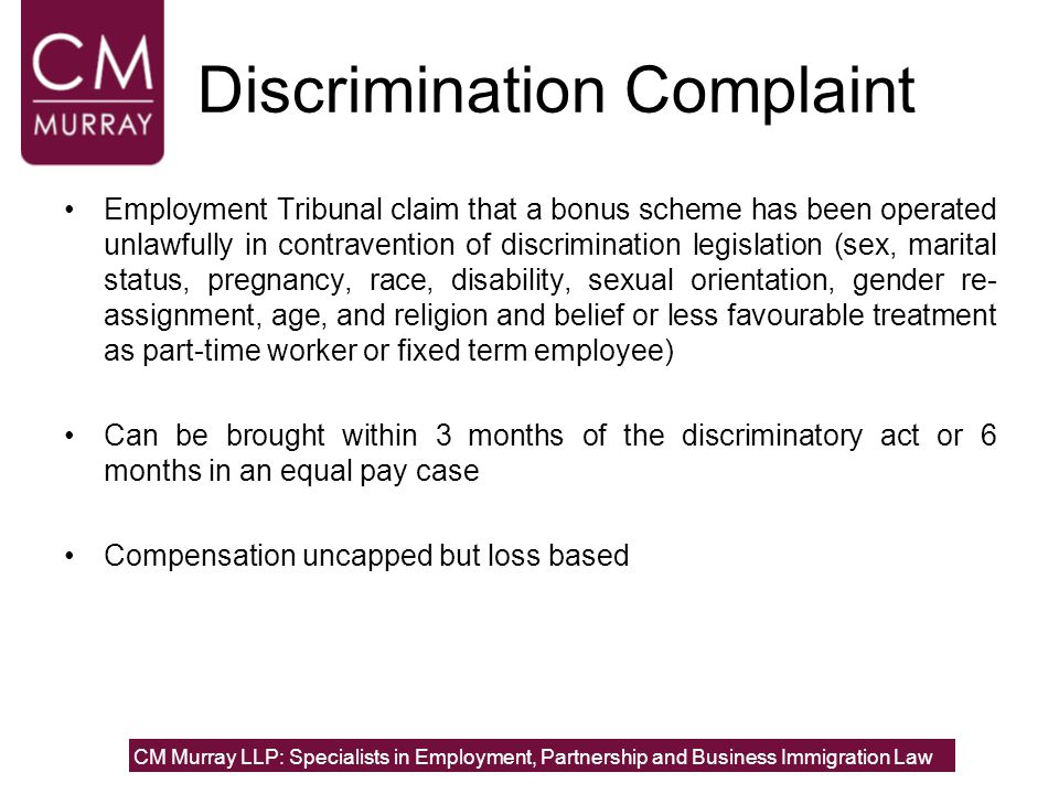 Discrimination Complaint Employment Tribunal claim that a bonus scheme has been operated unlawfully in contravention of discrimination legislation (sex, marital status, pregnancy, race, disability, sexual orientation, gender re- assignment, age, and religion and belief or less favourable treatment as part-time worker or fixed term employee) Can be brought within 3 months of the discriminatory act or 6 months in an equal pay case Compensation uncapped but loss based CM Murray LLP: Specialists in Employment, Partnership and Business Immigration Law