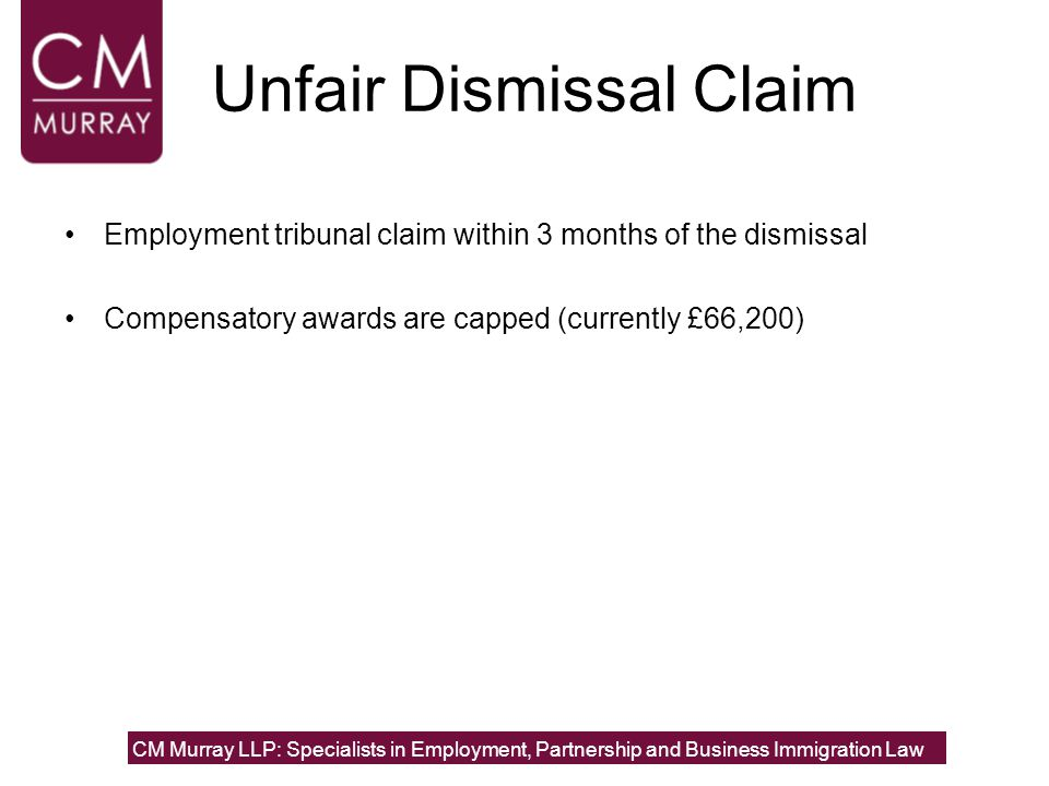 Unfair Dismissal Claim Employment tribunal claim within 3 months of the dismissal Compensatory awards are capped (currently £66,200) CM Murray LLP: Sp