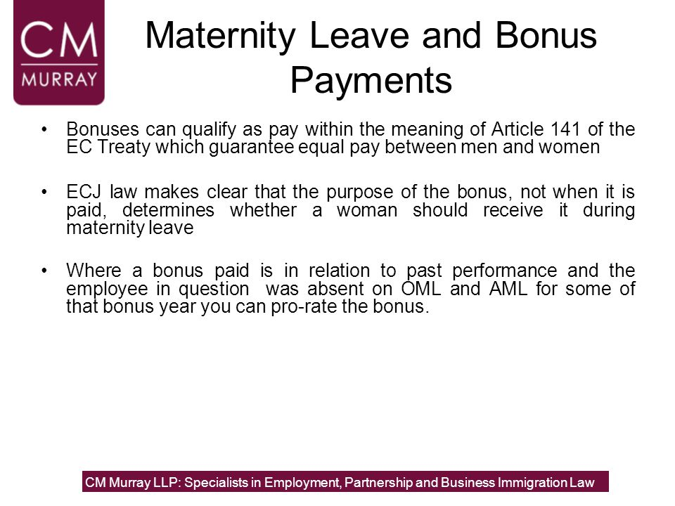 Maternity Leave and Bonus Payments Bonuses can qualify as pay within the meaning of Article 141 of the EC Treaty which guarantee equal pay between men and women ECJ law makes clear that the purpose of the bonus, not when it is paid, determines whether a woman should receive it during maternity leave Where a bonus paid is in relation to past performance and the employee in question was absent on OML and AML for some of that bonus year you can pro-rate the bonus.