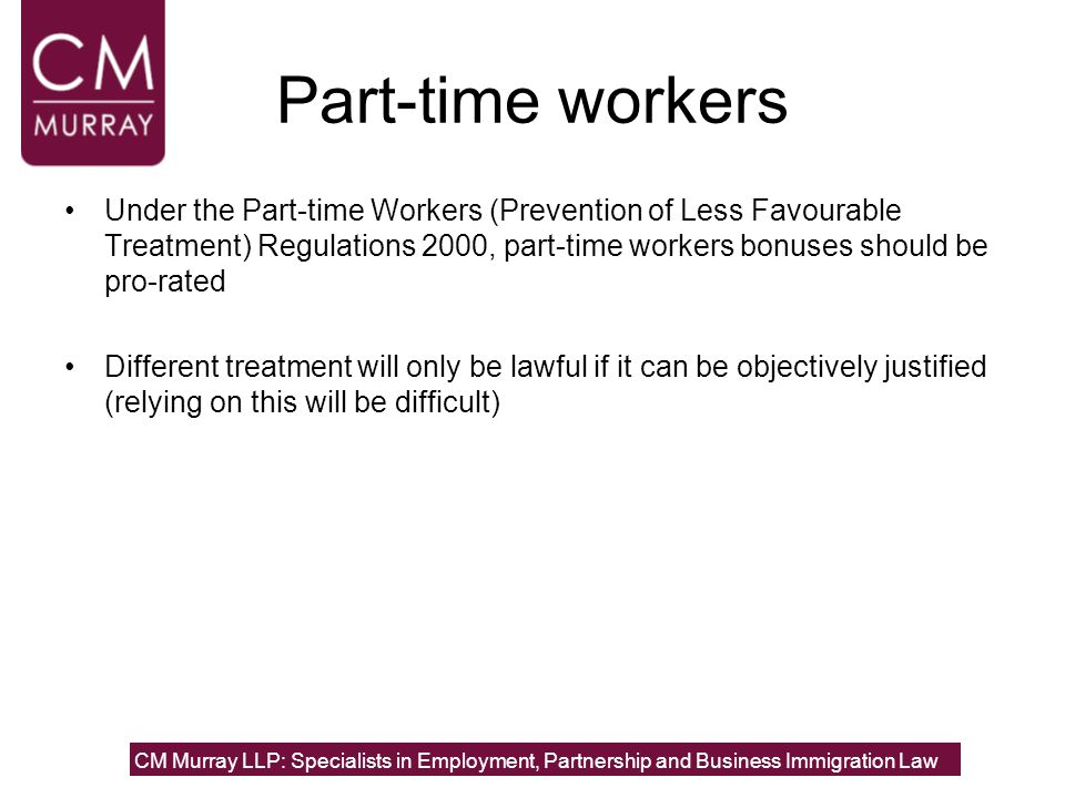 Part-time workers Under the Part-time Workers (Prevention of Less Favourable Treatment) Regulations 2000, part-time workers bonuses should be pro-rated Different treatment will only be lawful if it can be objectively justified (relying on this will be difficult) CM Murray LLP: Specialists in Employment, Partnership and Business Immigration Law